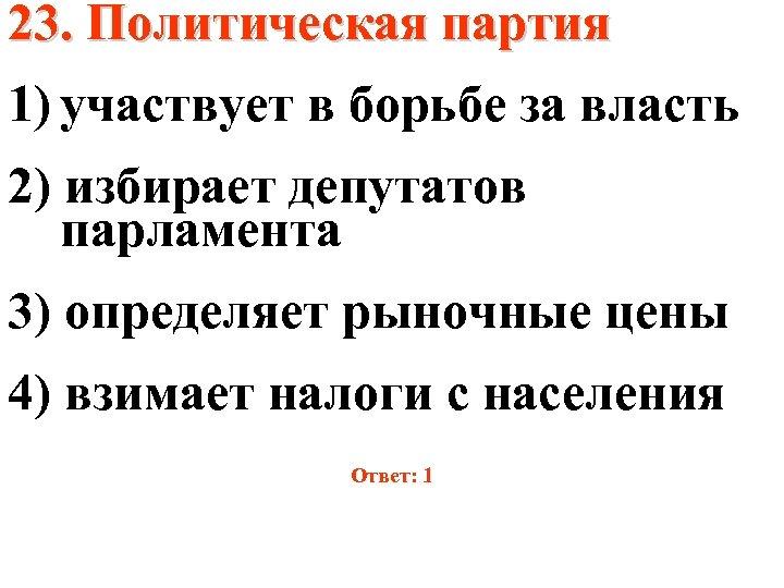 23. Политическая партия 1) участвует в борьбе за власть 2) избирает депутатов парламента 3)
