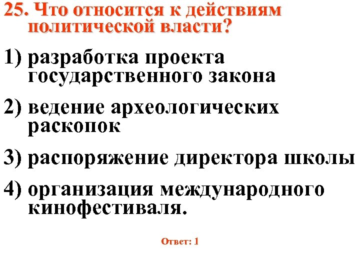 25. Что относится к действиям политической власти? 1) разработка проекта государственного закона 2) ведение