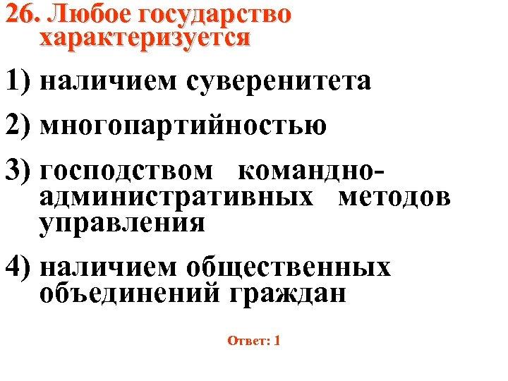 26. Любое государство характеризуется 1) наличием суверенитета 2) многопартийностью 3) господством командноадминистративных методов управления