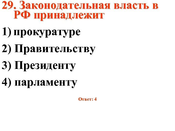 29. Законодательная власть в РФ принадлежит 1) прокуратуре 2) Правительству 3) Президенту 4) парламенту