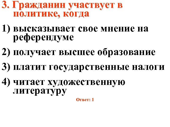 3. Гражданин участвует в политике, когда 1) высказывает свое мнение на референдуме 2) получает