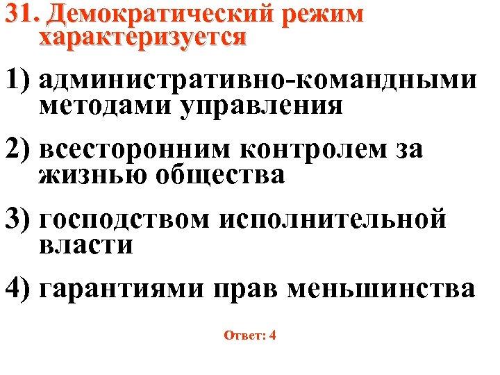 31. Демократический режим характеризуется 1) административно-командными методами управления 2) всесторонним контролем за жизнью общества