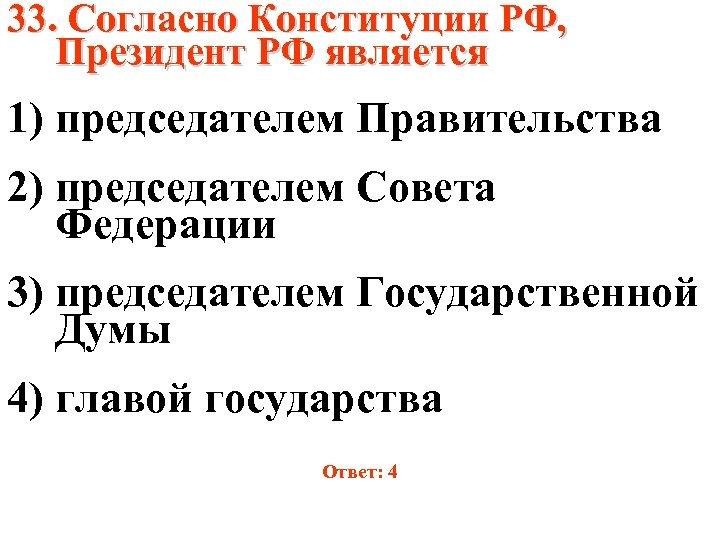 33. Согласно Конституции РФ, Президент РФ является 1) председателем Правительства 2) председателем Совета Федерации