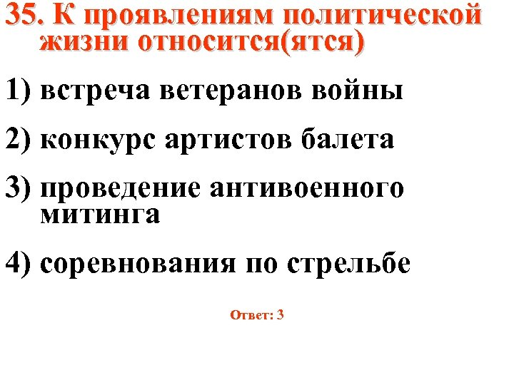 35. К проявлениям политической жизни относится(ятся) 1) встреча ветеранов войны 2) конкурс артистов балета