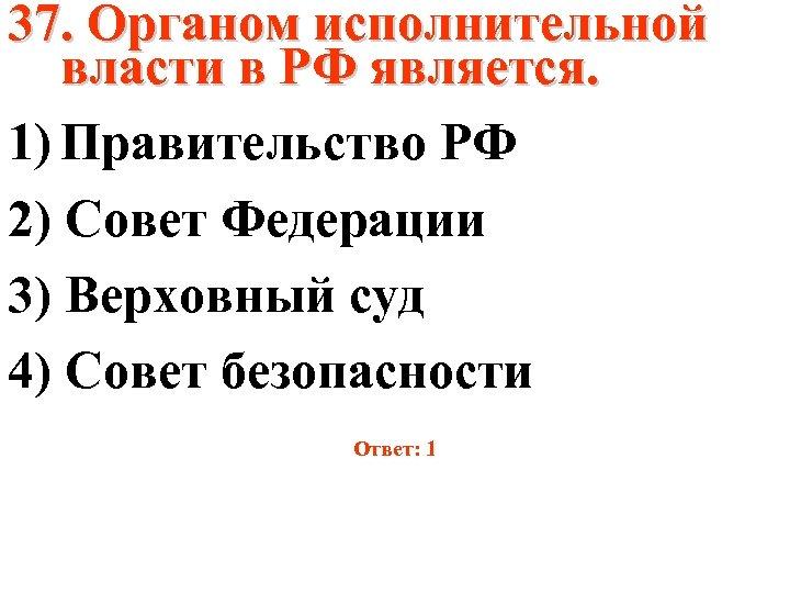 37. Органом исполнительной власти в РФ является. 1) Правительство РФ 2) Совет Федерации 3)