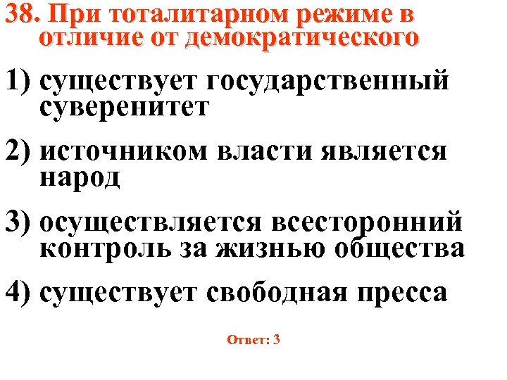 38. При тоталитарном режиме в отличие от демократического 1) существует государственный суверенитет 2) источником