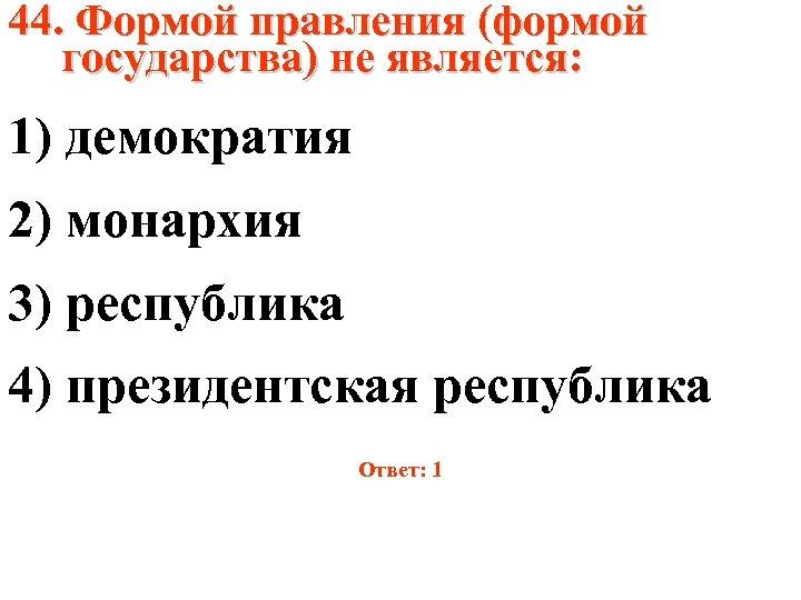 44. Формой правления (формой государства) не является: 1) демократия 2) монархия 3) республика 4)