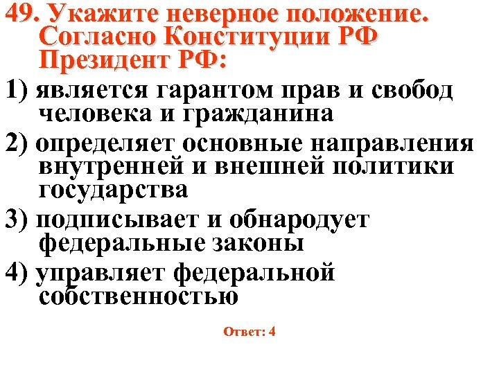 49. Укажите неверное положение. Согласно Конституции РФ Президент РФ: 1) является гарантом прав и