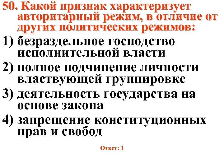 50. Какой признак характеризует авторитарный режим, в отличие от других политических режимов: 1) безраздельное