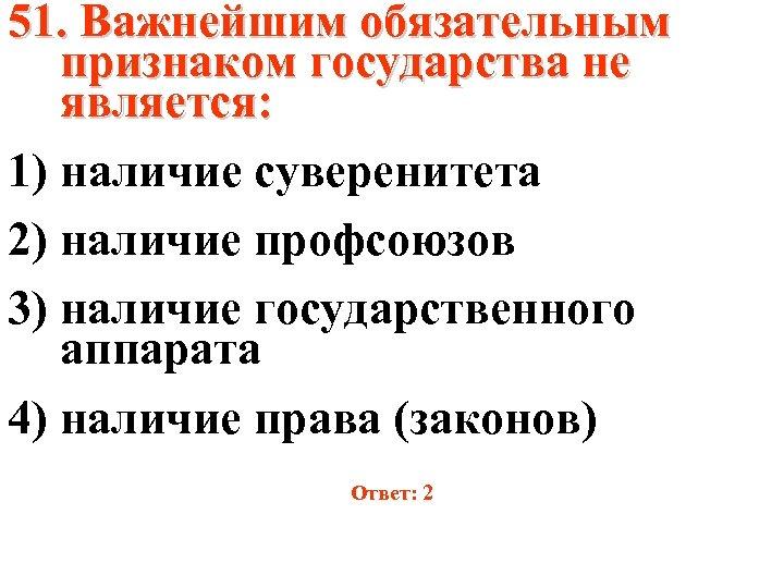 51. Важнейшим обязательным признаком государства не является: 1) наличие суверенитета 2) наличие профсоюзов 3)