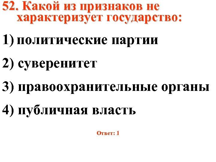 52. Какой из признаков не характеризует государство: 1) политические партии 2) суверенитет 3) правоохранительные