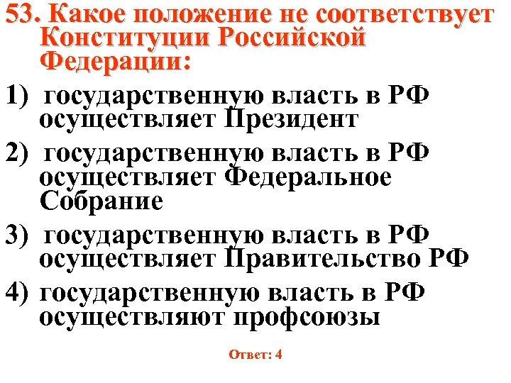 53. Какое положение не соответствует Конституции Российской Федерации: 1) государственную власть в РФ осуществляет