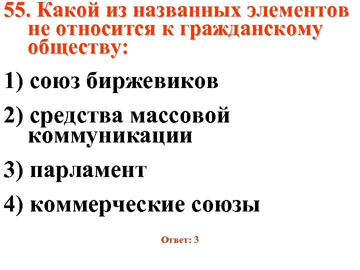 55. Какой из названных элементов не относится к гражданскому обществу: 1) союз биржевиков 2)
