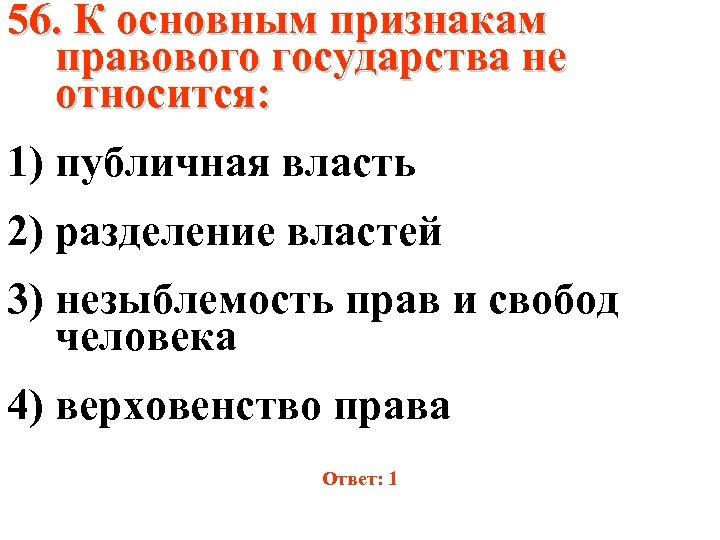 56. К основным признакам правового государства не относится: 1) публичная власть 2) разделение властей