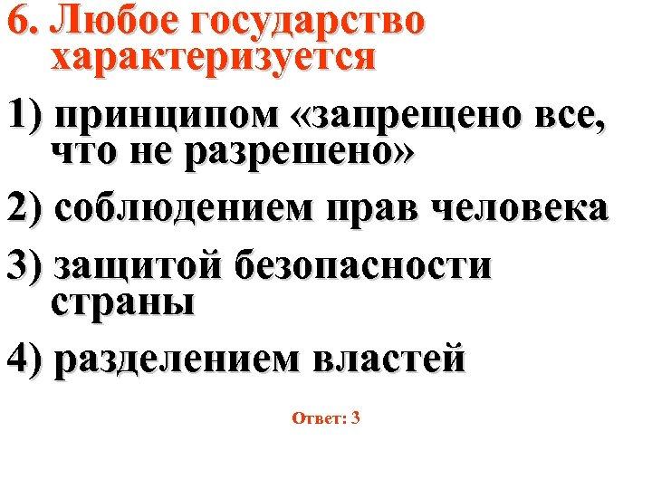 6. Любое государство характеризуется 1) принципом «запрещено все, что не разрешено» 2) соблюдением прав
