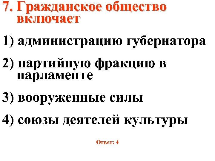 7. Гражданское общество включает 1) администрацию губернатора 2) партийную фракцию в парламенте 3) вооруженные