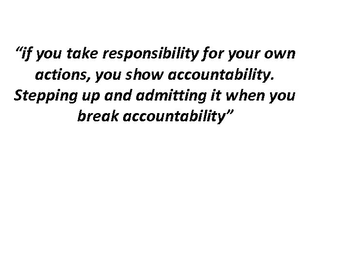 """if you take responsibility for your own actions, you show accountability. Stepping up and"