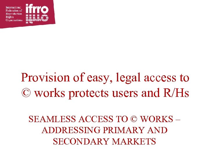 Provision of easy, legal access to © works protects users and R/Hs SEAMLESS ACCESS