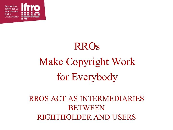 RROs Make Copyright Work for Everybody RROS ACT AS INTERMEDIARIES BETWEEN RIGHTHOLDER AND USERS