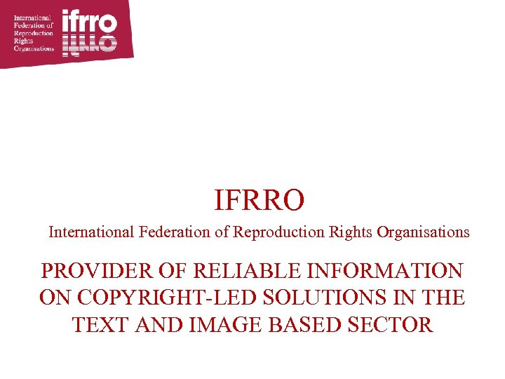 IFRRO International Federation of Reproduction Rights Organisations PROVIDER OF RELIABLE INFORMATION ON COPYRIGHT-LED SOLUTIONS