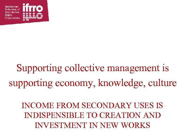 Supporting collective management is supporting economy, knowledge, culture INCOME FROM SECONDARY USES IS INDISPENSIBLE