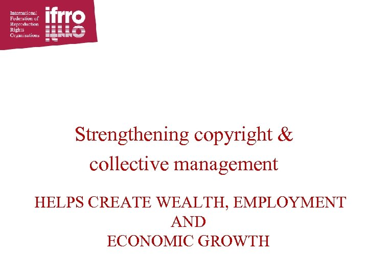 Strengthening copyright & collective management HELPS CREATE WEALTH, EMPLOYMENT AND ECONOMIC GROWTH