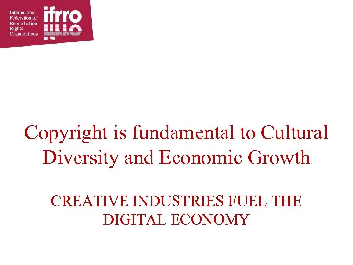 Copyright is fundamental to Cultural Diversity and Economic Growth CREATIVE INDUSTRIES FUEL THE DIGITAL