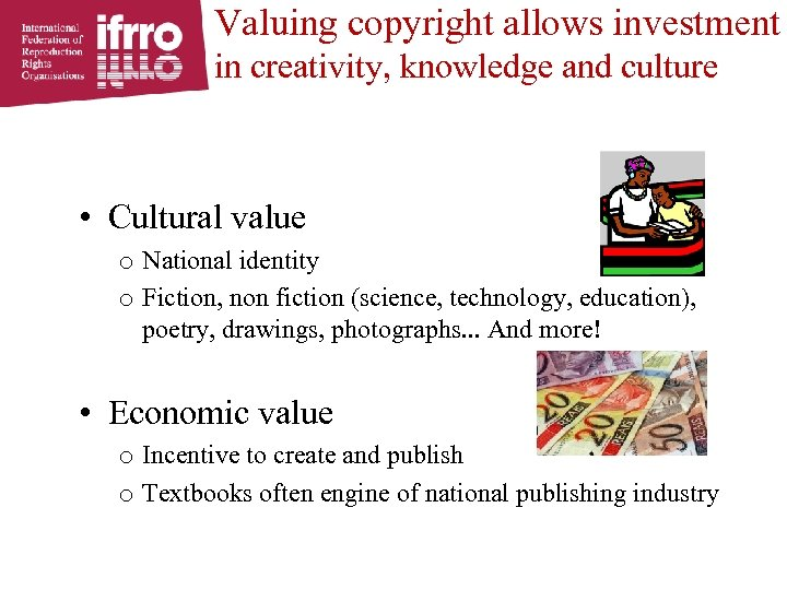 Valuing copyright allows investment in creativity, knowledge and culture • Cultural value o National