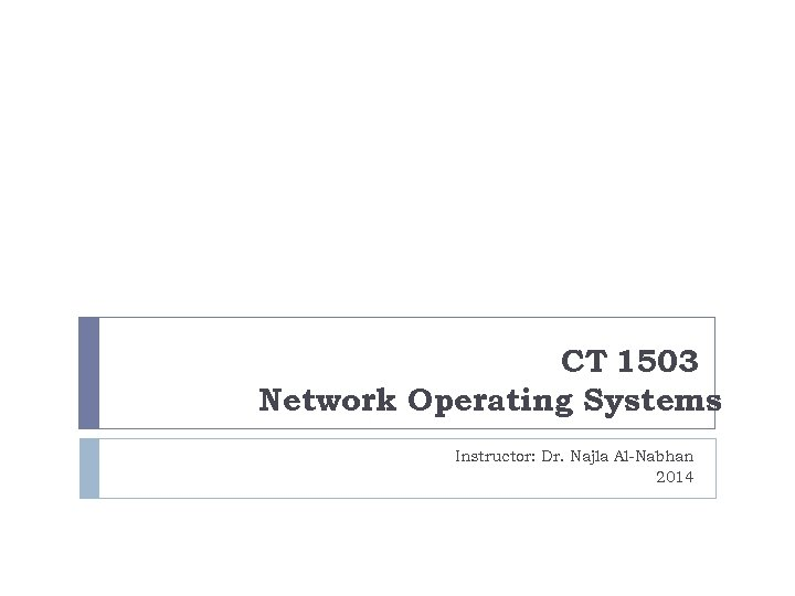CT 1503 Network Operating Systems Instructor: Dr. Najla Al-Nabhan 2014