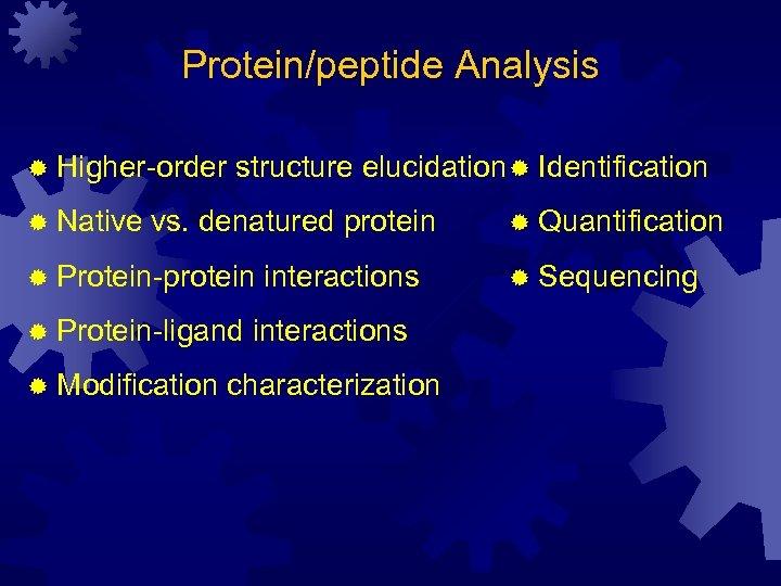 Protein/peptide Analysis ® Higher-order ® Native structure elucidation ® Identification vs. denatured protein ®