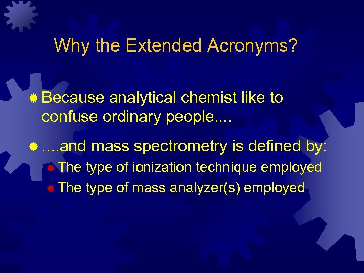 Why the Extended Acronyms? ® Because analytical chemist like to confuse ordinary people. .