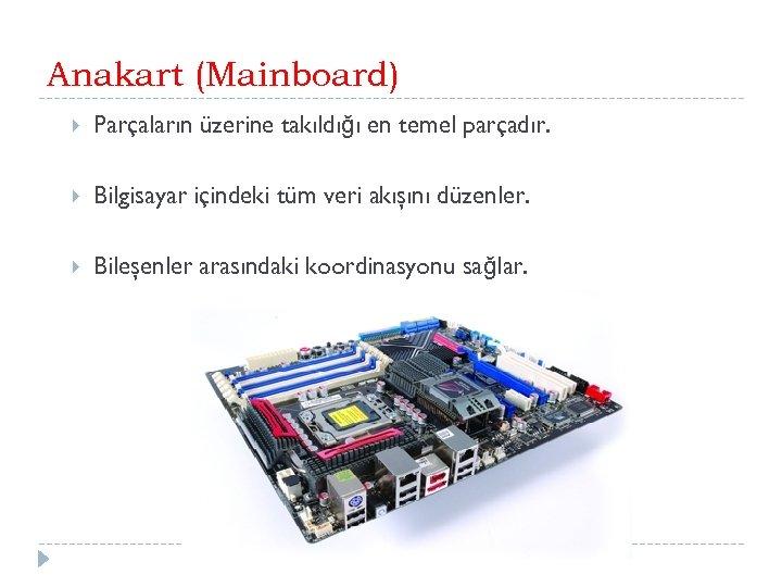 Anakart (Mainboard) Parçaların üzerine takıldığı en temel parçadır. Bilgisayar içindeki tüm veri akışını düzenler.