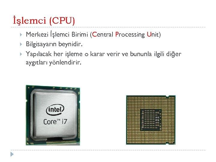 İşlemci (CPU) Merkezi İşlemci Birimi (Central Processing Unit) Bilgisayarın beynidir. Yapılacak her işleme o