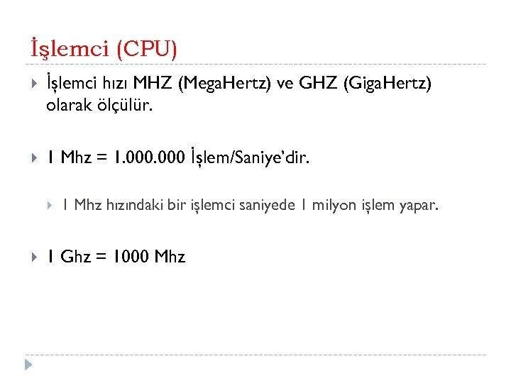 İşlemci (CPU) İşlemci hızı MHZ (Mega. Hertz) ve GHZ (Giga. Hertz) olarak ölçülür. 1