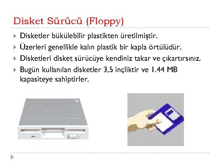 Disket Sürücü (Floppy) Disketler bükülebilir plastikten üretilmiştir. Üzerleri genellikle kalın plastik bir kapla örtülüdür.
