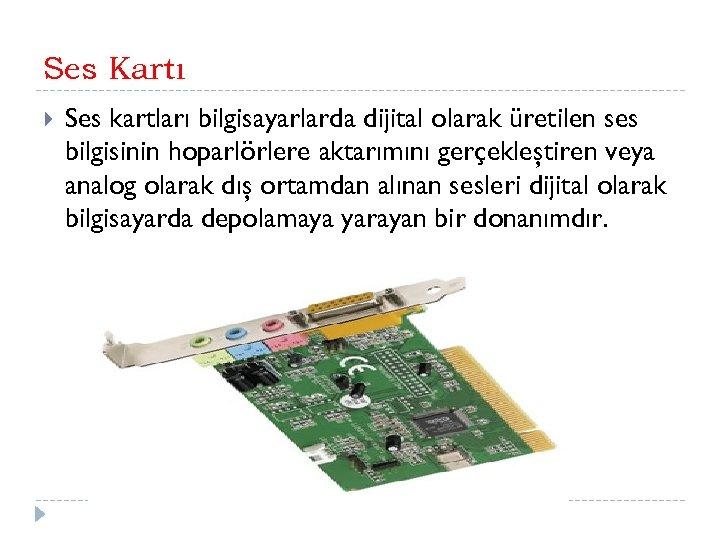 Ses Kartı Ses kartları bilgisayarlarda dijital olarak üretilen ses bilgisinin hoparlörlere aktarımını gerçekleştiren veya