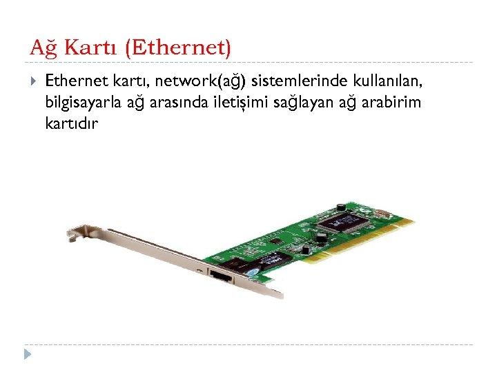 Ağ Kartı (Ethernet) Ethernet kartı, network(ağ) sistemlerinde kullanılan, bilgisayarla ağ arasında iletişimi sağlayan ağ