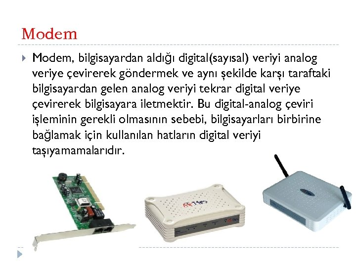 Modem Modem, bilgisayardan aldığı digital(sayısal) veriyi analog veriye çevirerek göndermek ve aynı şekilde karşı