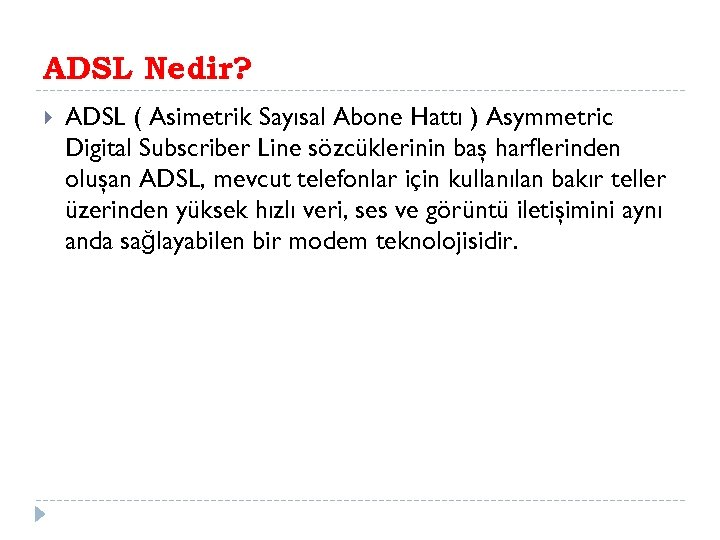 ADSL Nedir? ADSL ( Asimetrik Sayısal Abone Hattı ) Asymmetric Digital Subscriber Line sözcüklerinin