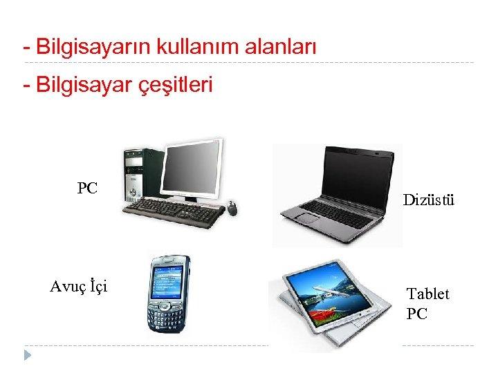 - Bilgisayarın kullanım alanları - Bilgisayar çeşitleri PC Avuç İçi Dizüstü Tablet PC
