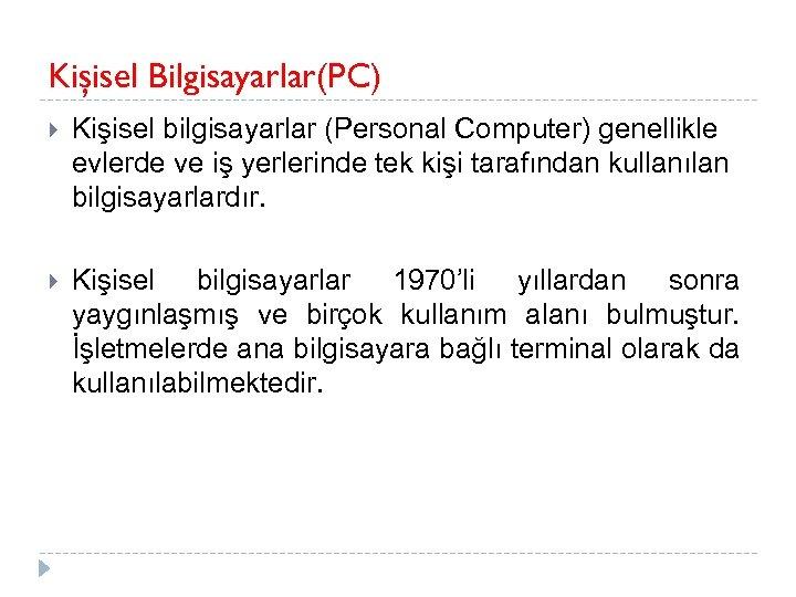 Kişisel Bilgisayarlar(PC) Kişisel bilgisayarlar (Personal Computer) genellikle evlerde ve iş yerlerinde tek kişi tarafından