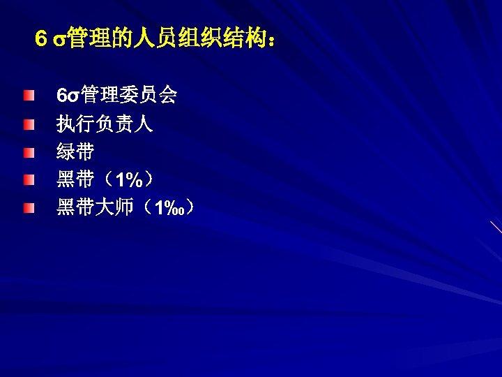 6 管理的人员组织结构: 6σ管理委员会 执行负责人 绿带 黑带(1%) 黑带大师(1‰)