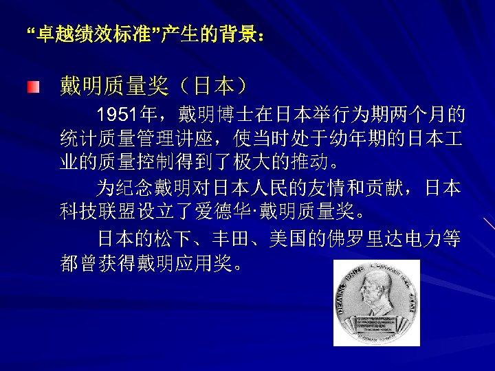 """""""卓越绩效标准""""产生的背景: 戴明质量奖(日本) 1951年,戴明博士在日本举行为期两个月的 统计质量管理讲座,使当时处于幼年期的日本 业的质量控制得到了极大的推动。 为纪念戴明对日本人民的友情和贡献,日本 科技联盟设立了爱德华·戴明质量奖。 日本的松下、丰田、美国的佛罗里达电力等 都曾获得戴明应用奖。"""