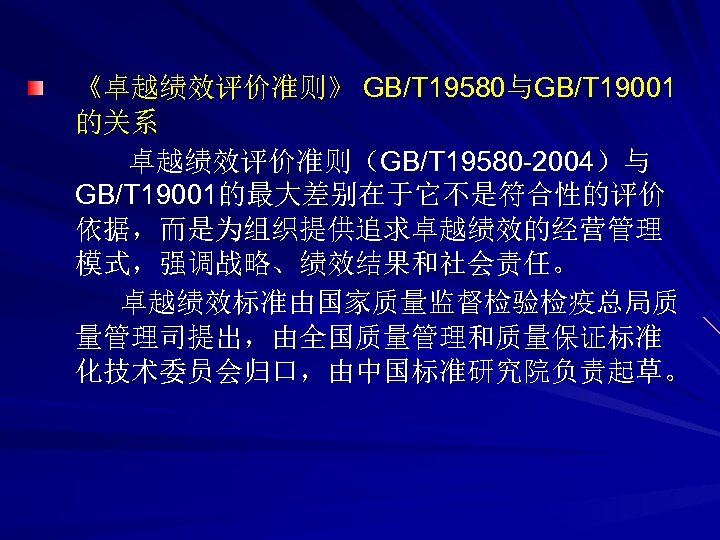 《卓越绩效评价准则》 GB/T 19580与GB/T 19001 的关系 卓越绩效评价准则(GB/T 19580 -2004)与 GB/T 19001的最大差别在于它不是符合性的评价 依据,而是为组织提供追求卓越绩效的经营管理 模式,强调战略、绩效结果和社会责任。 卓越绩效标准由国家质量监督检验检疫总局质 量管理司提出,由全国质量管理和质量保证标准