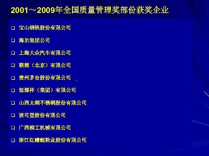 2001~ 2009年全国质量管理奖部份获奖企业 q 宝山钢铁股份有限公司 q 海尔集团公司 q 上海大众汽车有限公司 q 联想(北京)有限公司 q 贵州茅台股份有限公司 q 恒源祥(集团)有限公司