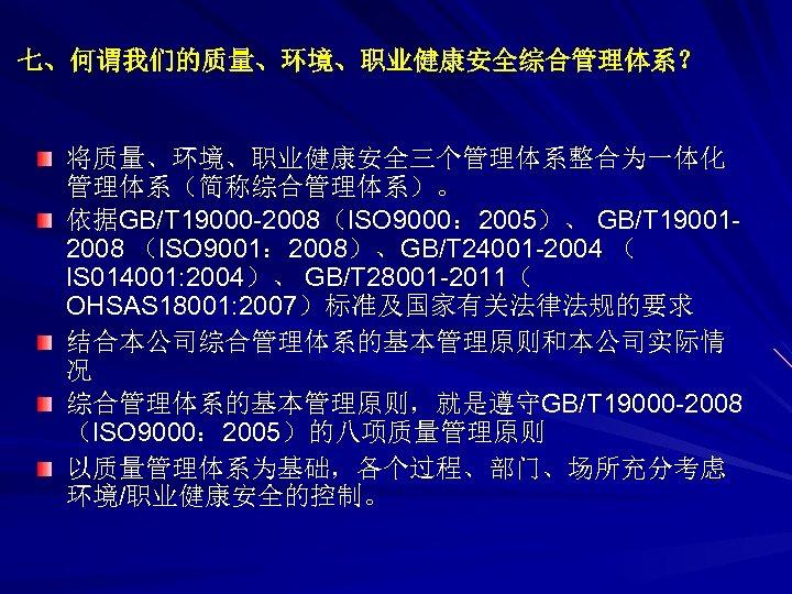 七、何谓我们的质量、环境、职业健康安全综合管理体系? 将质量、环境、职业健康安全三个管理体系整合为一体化 管理体系(简称综合管理体系)。 依据GB/T 19000 -2008(ISO 9000: 2005)、 GB/T 190012008 (ISO 9001: 2008)、GB/T 24001