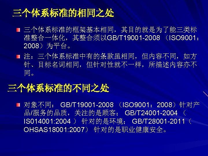 三个体系标准的相同之处 三个体系标准的框架基本相同,其目的就是为了能三类标 准整合一体化,其整合须以GB/T 19001 -2008 (ISO 9001: 2008)为平台。 注:三个体系标准中有的条款虽相同,但内容不同,如方 针、目标名词相同,但针对性就不一样,所描述内容亦不 同。 三个体系标准的不同之处 对象不同: GB/T