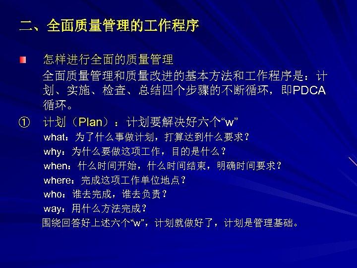 """二、全面质量管理的 作程序 怎样进行全面的质量管理 全面质量管理和质量改进的基本方法和 作程序是:计 划、实施、检查、总结四个步骤的不断循环,即PDCA 循环。 ① 计划(Plan):计划要解决好六个""""w"""" what:为了什么事做计划,打算达到什么要求? why:为什么要做这项 作,目的是什么? when:什么时间开始,什么时间结束,明确时间要求? where:完成这项"""