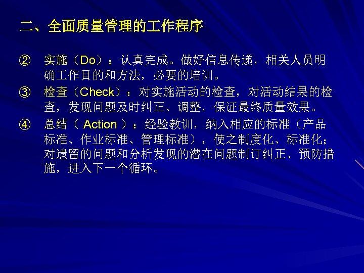 二、全面质量管理的 作程序 ② ③ ④ 实施(Do):认真完成。做好信息传递,相关人员明 确 作目的和方法,必要的培训。 检查(Check):对实施活动的检查,对活动结果的检 查,发现问题及时纠正、调整,保证最终质量效果。 总结( Action ):经验教训,纳入相应的标准(产品 标准、作业标准、管理标准),使之制度化、标准化;