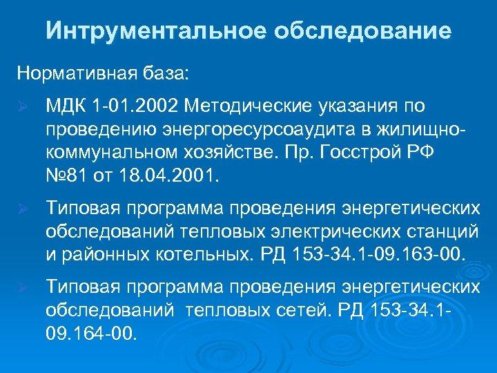 Интрументальное обследование Нормативная база: Ø МДК 1 -01. 2002 Методические указания по проведению энергоресурсоаудита